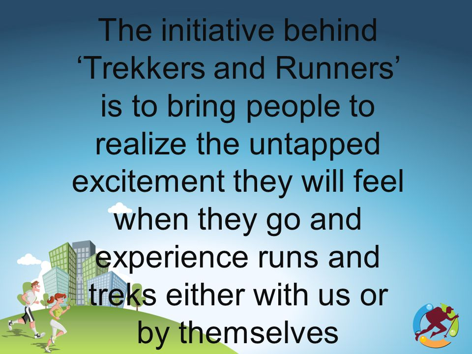 The initiative behind Trekkers and Runners is to bring people to realize the untapped excitement they will feel when they go and experience runs and treks either with us or by themselves