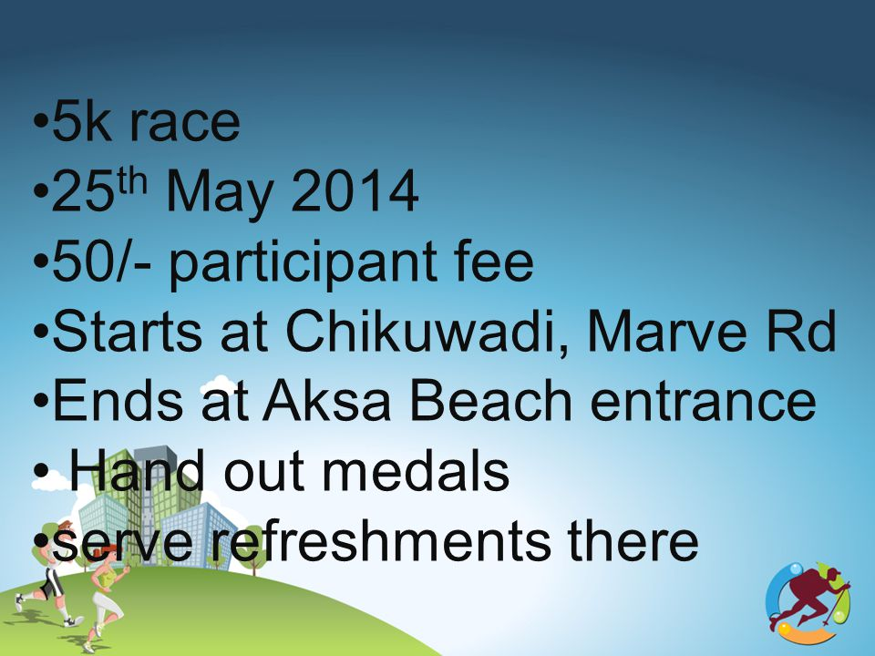 5k race 25 th May 2014 50/- participant fee Starts at Chikuwadi, Marve Rd Ends at Aksa Beach entrance Hand out medals serve refreshments there