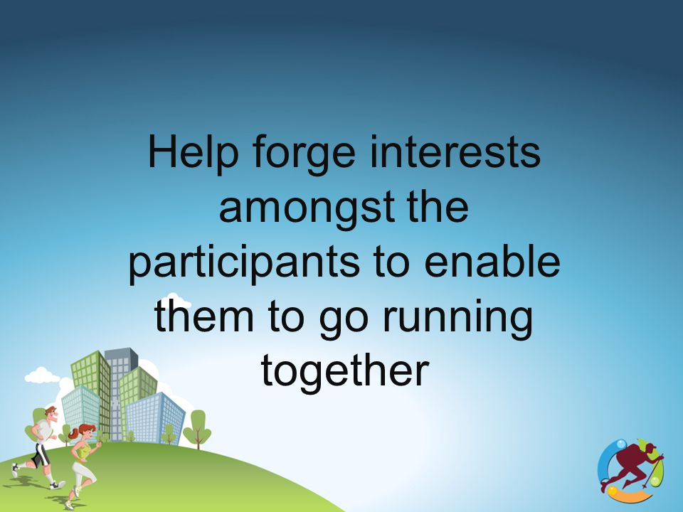 Help forge interests amongst the participants to enable them to go running together