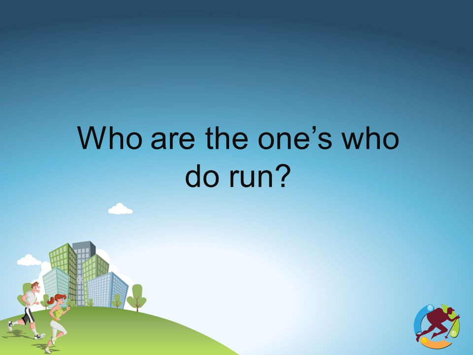 Who are the ones who do run