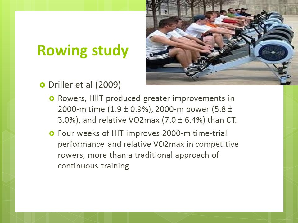 Rowing study Driller et al (2009) Rowers, HIIT produced greater improvements in 2000-m time (1.9 ± 0.9%), 2000-m power (5.8 ± 3.0%), and relative VO2max (7.0 ± 6.4%) than CT.