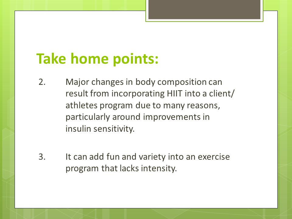 Take home points: 2.Major changes in body composition can result from incorporating HIIT into a client/ athletes program due to many reasons, particularly around improvements in insulin sensitivity.