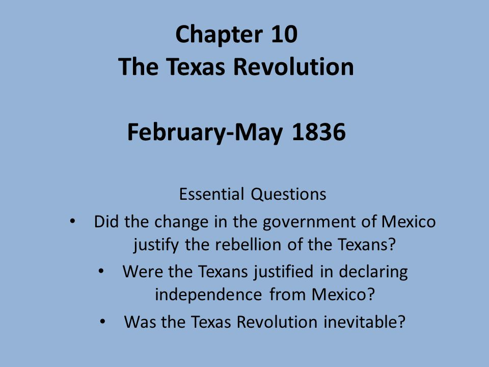 Chapter 10 The Texas Revolution February-May 1836 Essential Questions Did the change in the government of Mexico justify the rebellion of the Texans.