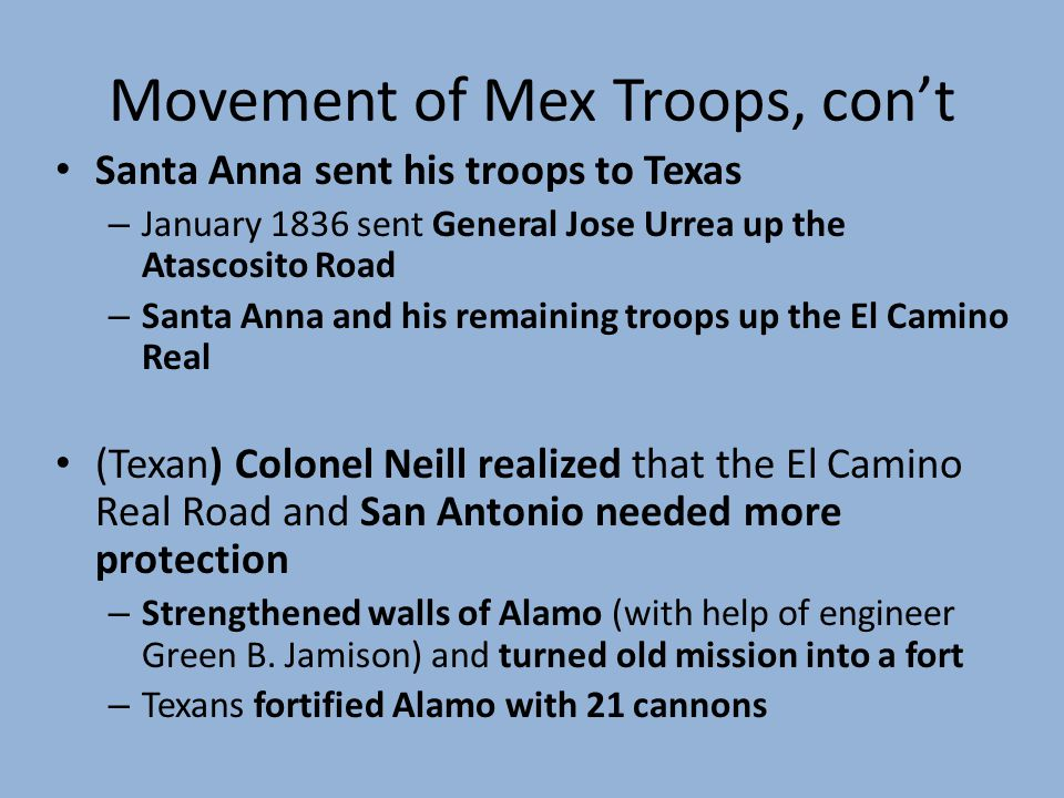 Movement of Mex Troops, cont Santa Anna sent his troops to Texas – January 1836 sent General Jose Urrea up the Atascosito Road – Santa Anna and his remaining troops up the El Camino Real (Texan) Colonel Neill realized that the El Camino Real Road and San Antonio needed more protection – Strengthened walls of Alamo (with help of engineer Green B.