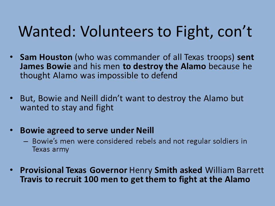 Wanted: Volunteers to Fight, cont Sam Houston (who was commander of all Texas troops) sent James Bowie and his men to destroy the Alamo because he thought Alamo was impossible to defend But, Bowie and Neill didnt want to destroy the Alamo but wanted to stay and fight Bowie agreed to serve under Neill – Bowies men were considered rebels and not regular soldiers in Texas army Provisional Texas Governor Henry Smith asked William Barrett Travis to recruit 100 men to get them to fight at the Alamo