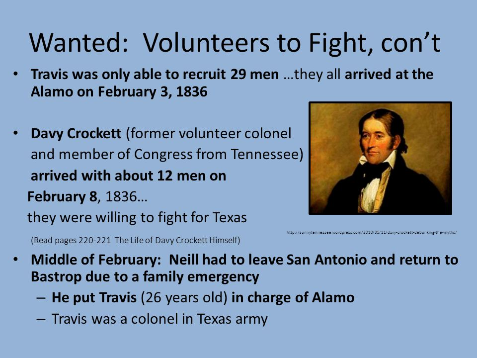 Wanted: Volunteers to Fight, cont Travis was only able to recruit 29 men …they all arrived at the Alamo on February 3, 1836 Davy Crockett (former volunteer colonel and member of Congress from Tennessee) arrived with about 12 men on February 8, 1836… they were willing to fight for Texas (Read pages 220-221 The Life of Davy Crockett Himself) Middle of February: Neill had to leave San Antonio and return to Bastrop due to a family emergency – He put Travis (26 years old) in charge of Alamo – Travis was a colonel in Texas army http://sunnytennessee.wordpress.com/2010/05/11/davy-crockett-debunking-the-myths/