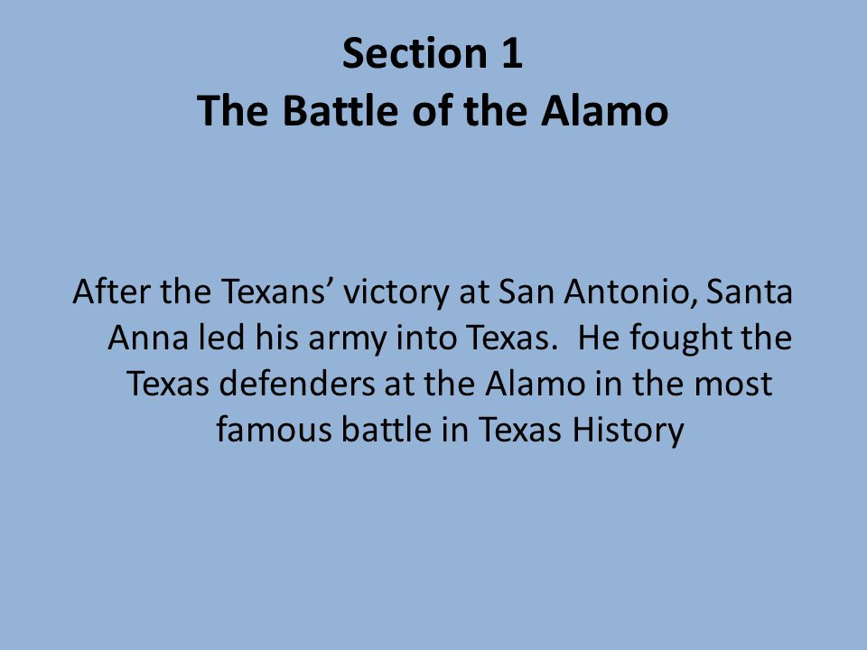 Section 1 The Battle of the Alamo After the Texans victory at San Antonio, Santa Anna led his army into Texas.