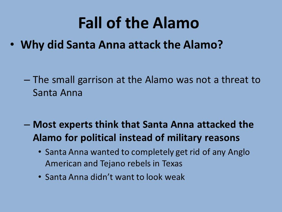 Fall of the Alamo Why did Santa Anna attack the Alamo? – The small garrison at the Alamo was not a threat to Santa Anna – Most experts think that Sant