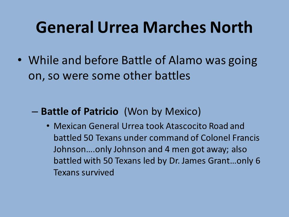 General Urrea Marches North While and before Battle of Alamo was going on, so were some other battles – Battle of Patricio (Won by Mexico) Mexican General Urrea took Atascocito Road and battled 50 Texans under command of Colonel Francis Johnson….only Johnson and 4 men got away; also battled with 50 Texans led by Dr.