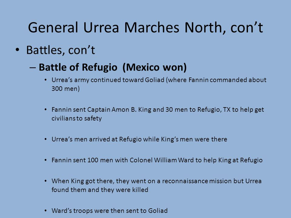 General Urrea Marches North, cont Battles, cont – Battle of Refugio (Mexico won) Urreas army continued toward Goliad (where Fannin commanded about 300 men) Fannin sent Captain Amon B.