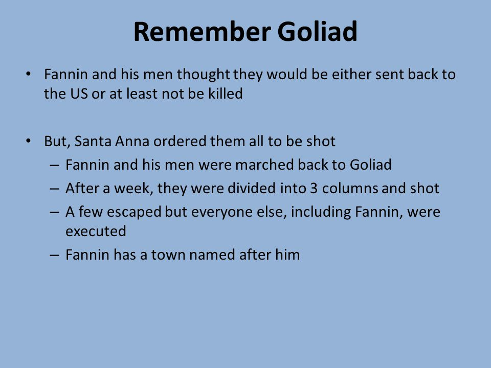 Remember Goliad Fannin and his men thought they would be either sent back to the US or at least not be killed But, Santa Anna ordered them all to be shot – Fannin and his men were marched back to Goliad – After a week, they were divided into 3 columns and shot – A few escaped but everyone else, including Fannin, were executed – Fannin has a town named after him