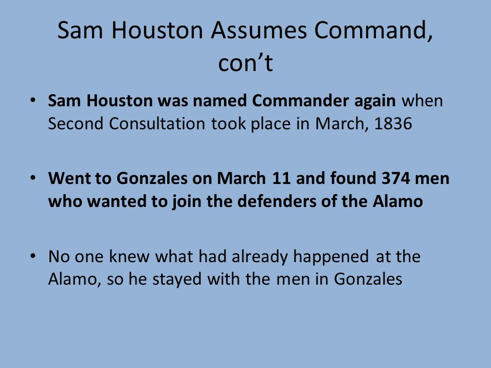 Sam Houston Assumes Command, cont Sam Houston was named Commander again when Second Consultation took place in March, 1836 Went to Gonzales on March 11 and found 374 men who wanted to join the defenders of the Alamo No one knew what had already happened at the Alamo, so he stayed with the men in Gonzales