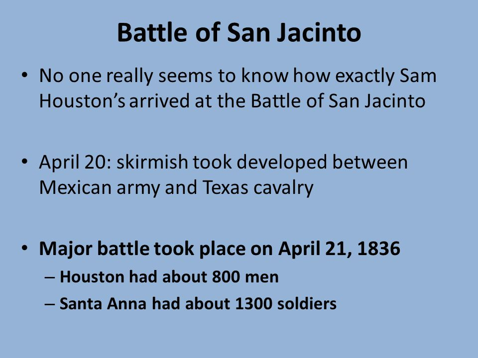 Battle of San Jacinto No one really seems to know how exactly Sam Houstons arrived at the Battle of San Jacinto April 20: skirmish took developed between Mexican army and Texas cavalry Major battle took place on April 21, 1836 – Houston had about 800 men – Santa Anna had about 1300 soldiers