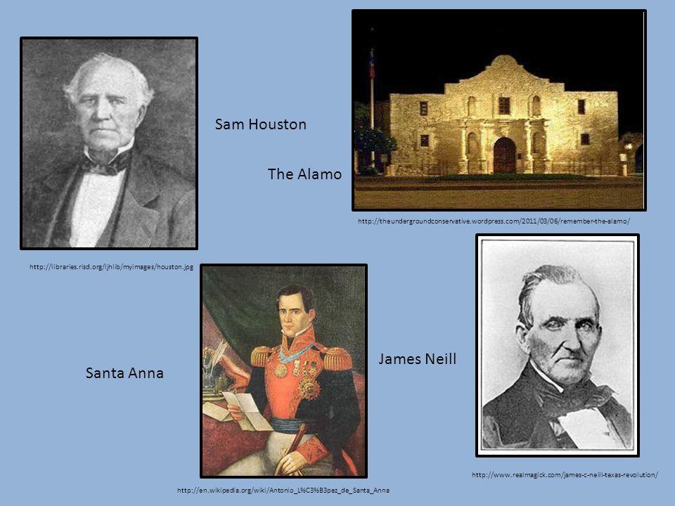 http://libraries.risd.org/ljhlib/myimages/houston.jpg Sam Houston http://www.realmagick.com/james-c-neill-texas-revolution/ James Neill http://en.wikipedia.org/wiki/Antonio_L%C3%B3pez_de_Santa_Anna Santa Anna http://theundergroundconservative.wordpress.com/2011/03/06/remember-the-alamo/ The Alamo