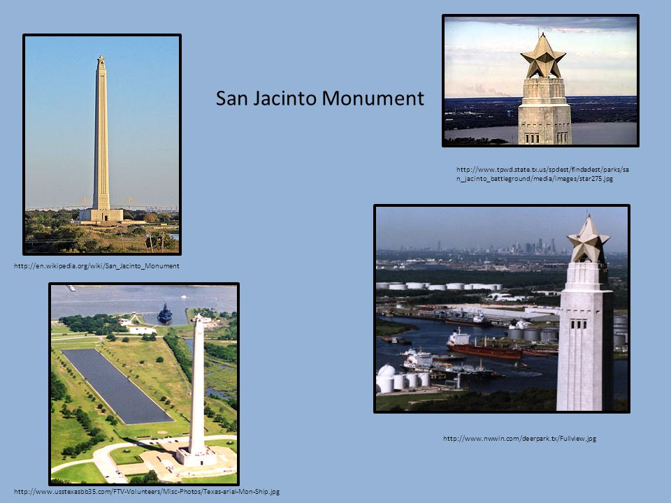 http://en.wikipedia.org/wiki/San_Jacinto_Monument http://www.tpwd.state.tx.us/spdest/findadest/parks/sa n_jacinto_battleground/media/images/star275.jpg http://www.nwwin.com/deerpark.tx/Fullview.jpg http://www.usstexasbb35.com/FTV-Volunteers/Misc-Photos/Texas-arial-Mon-Ship.jpg