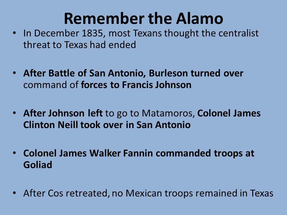 Remember the Alamo In December 1835, most Texans thought the centralist threat to Texas had ended After Battle of San Antonio, Burleson turned over command of forces to Francis Johnson After Johnson left to go to Matamoros, Colonel James Clinton Neill took over in San Antonio Colonel James Walker Fannin commanded troops at Goliad After Cos retreated, no Mexican troops remained in Texas