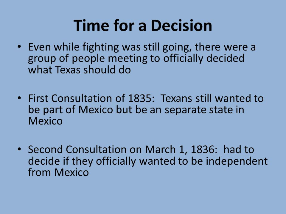 Time for a Decision Even while fighting was still going, there were a group of people meeting to officially decided what Texas should do First Consultation of 1835: Texans still wanted to be part of Mexico but be an separate state in Mexico Second Consultation on March 1, 1836: had to decide if they officially wanted to be independent from Mexico