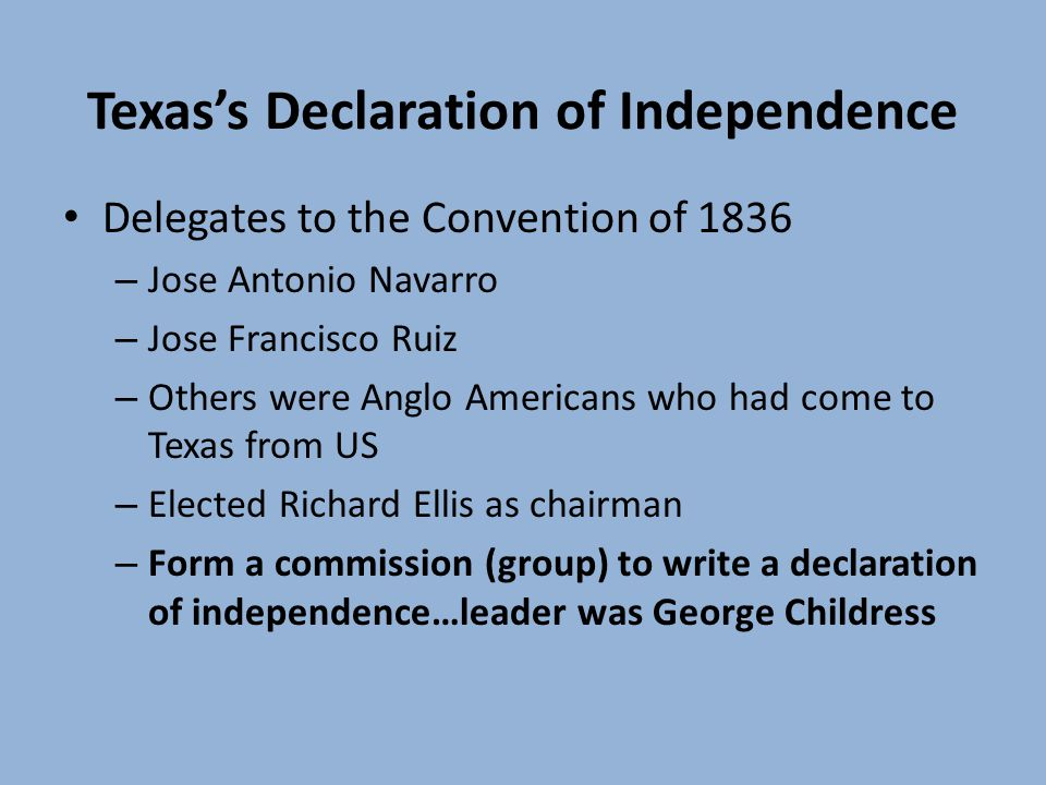 Texass Declaration of Independence Delegates to the Convention of 1836 – Jose Antonio Navarro – Jose Francisco Ruiz – Others were Anglo Americans who had come to Texas from US – Elected Richard Ellis as chairman – Form a commission (group) to write a declaration of independence…leader was George Childress