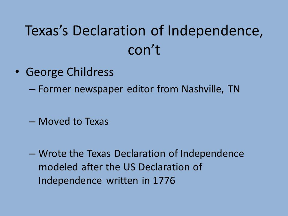 Texass Declaration of Independence, cont George Childress – Former newspaper editor from Nashville, TN – Moved to Texas – Wrote the Texas Declaration of Independence modeled after the US Declaration of Independence written in 1776