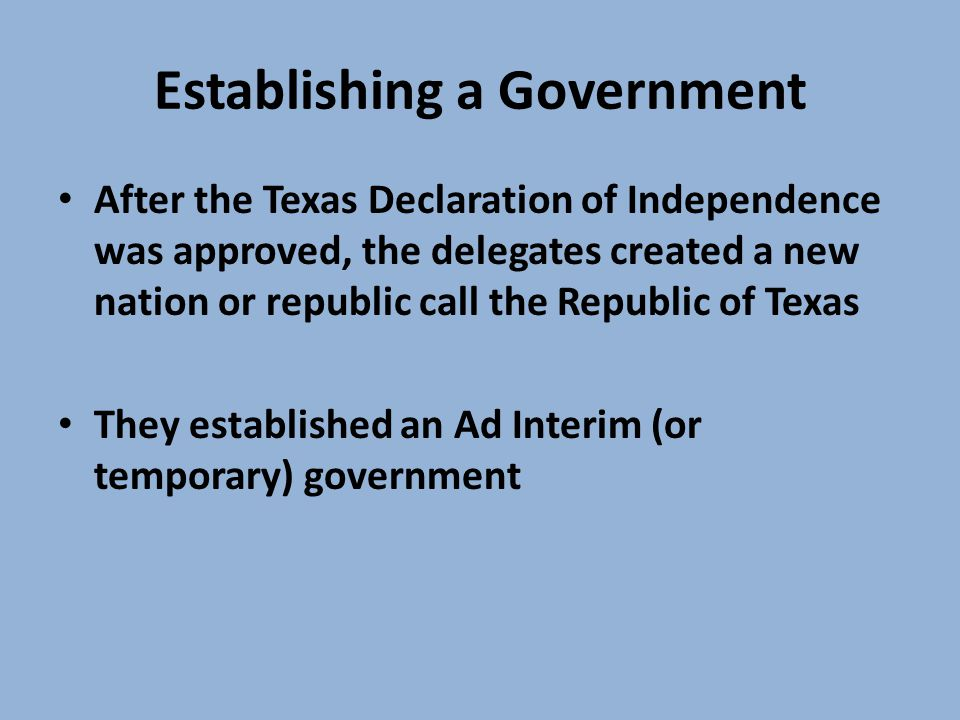Establishing a Government After the Texas Declaration of Independence was approved, the delegates created a new nation or republic call the Republic of Texas They established an Ad Interim (or temporary) government
