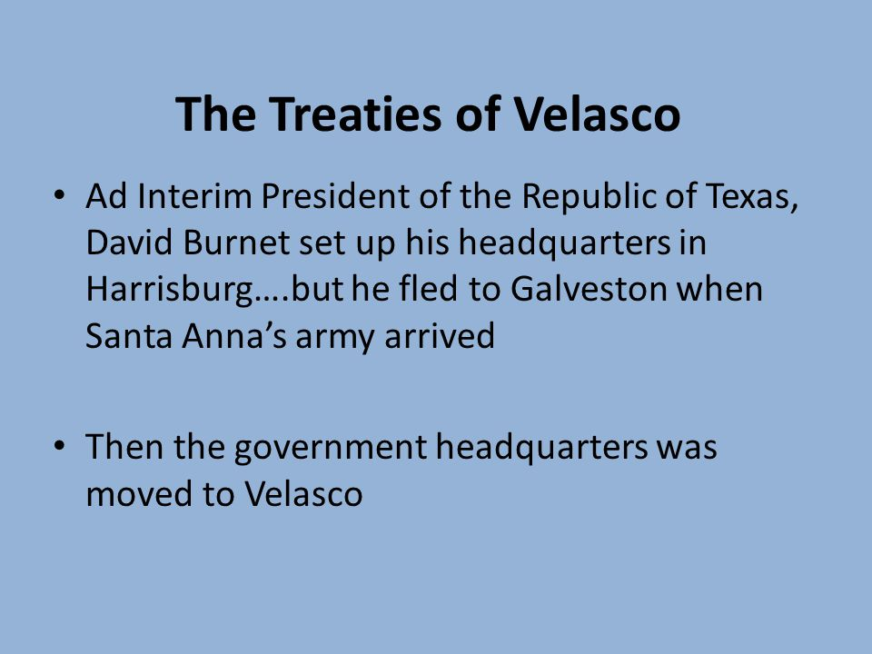 The Treaties of Velasco Ad Interim President of the Republic of Texas, David Burnet set up his headquarters in Harrisburg….but he fled to Galveston when Santa Annas army arrived Then the government headquarters was moved to Velasco