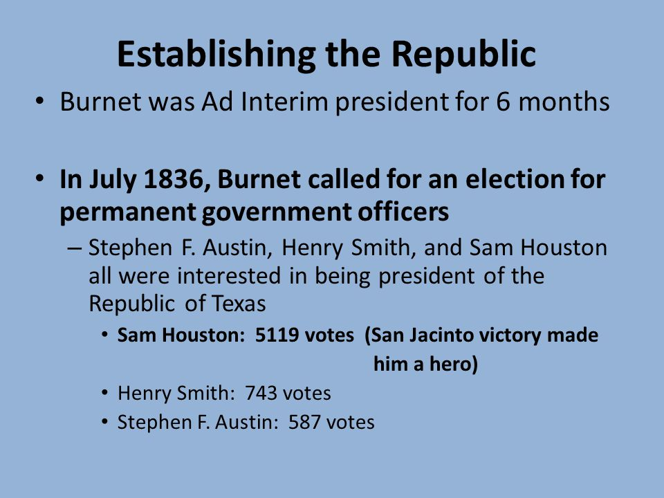 Establishing the Republic Burnet was Ad Interim president for 6 months In July 1836, Burnet called for an election for permanent government officers – Stephen F.