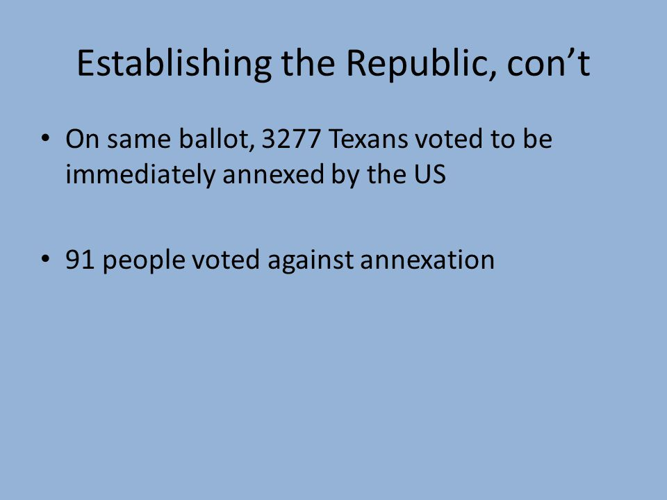 On same ballot, 3277 Texans voted to be immediately annexed by the US 91 people voted against annexation Establishing the Republic, cont