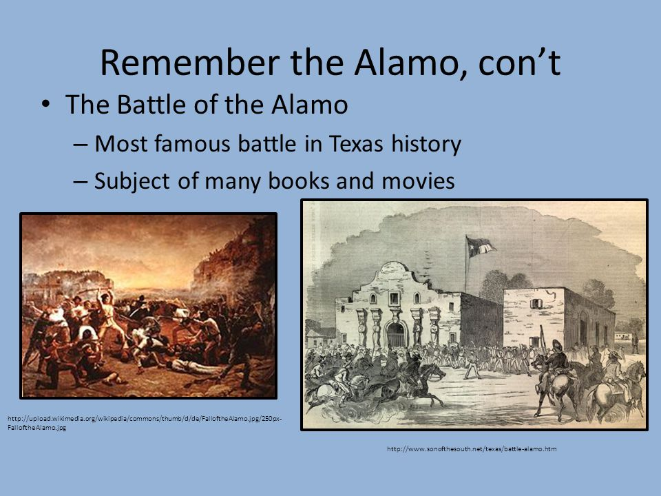 Remember the Alamo, cont The Battle of the Alamo – Most famous battle in Texas history – Subject of many books and movies http://upload.wikimedia.org/wikipedia/commons/thumb/d/de/FalloftheAlamo.jpg/250px- FalloftheAlamo.jpg http://www.sonofthesouth.net/texas/battle-alamo.htm