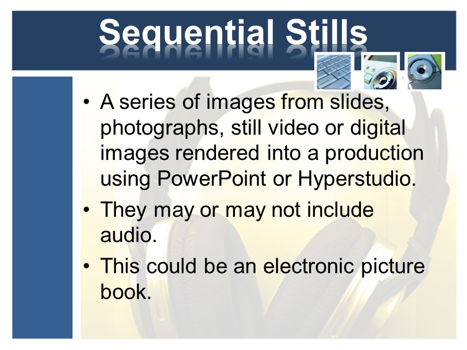 A series of images from slides, photographs, still video or digital images rendered into a production using PowerPoint or Hyperstudio.