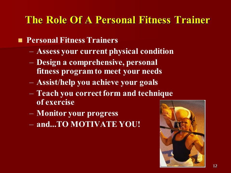 12 The Role Of A Personal Fitness Trainer Personal Fitness Trainers – –Assess your current physical condition – –Design a comprehensive, personal fitness program to meet your needs – –Assist/help you achieve your goals – –Teach you correct form and technique of exercise – –Monitor your progress – –and...TO MOTIVATE YOU!