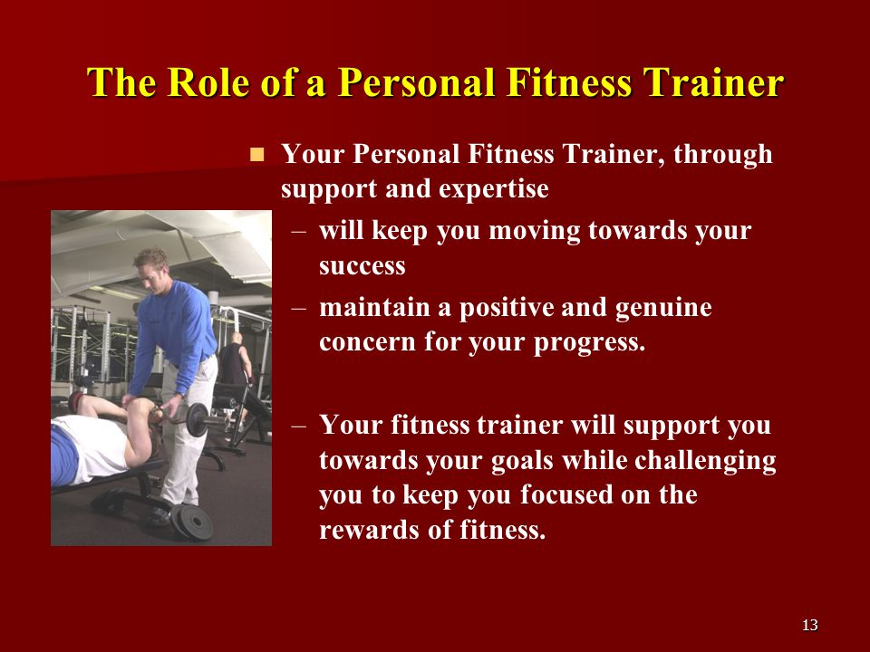 13 The Role of a Personal Fitness Trainer Your Personal Fitness Trainer, through support and expertise – –will keep you moving towards your success – –maintain a positive and genuine concern for your progress.