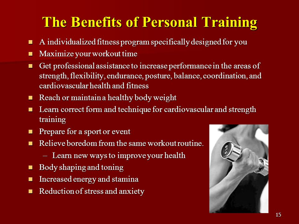 15 The Benefits of Personal Training A individualized fitness program specifically designed for you A individualized fitness program specifically designed for you Maximize your workout time Maximize your workout time Get professional assistance to increase performance in the areas of strength, flexibility, endurance, posture, balance, coordination, and cardiovascular health and fitness Get professional assistance to increase performance in the areas of strength, flexibility, endurance, posture, balance, coordination, and cardiovascular health and fitness Reach or maintain a healthy body weight Reach or maintain a healthy body weight Learn correct form and technique for cardiovascular and strength training Learn correct form and technique for cardiovascular and strength training Prepare for a sport or event Prepare for a sport or event Relieve boredom from the same workout routine.