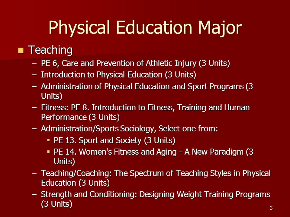 Physical Education MajorPhysical Education Major Teaching Teaching –PE 6, Care and Prevention of Athletic Injury (3 Units) –Introduction to Physical Education (3 Units) –Administration of Physical Education and Sport Programs (3 Units) –Fitness: PE 8.