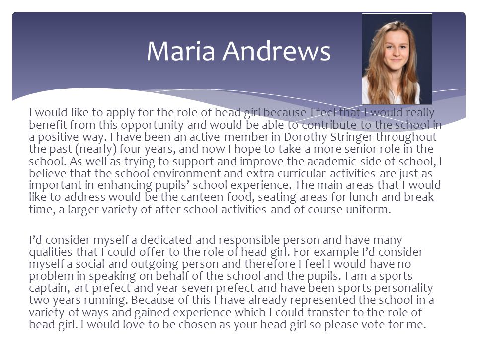 I would like to apply for the role of head girl because I feel that I would really benefit from this opportunity and would be able to contribute to th