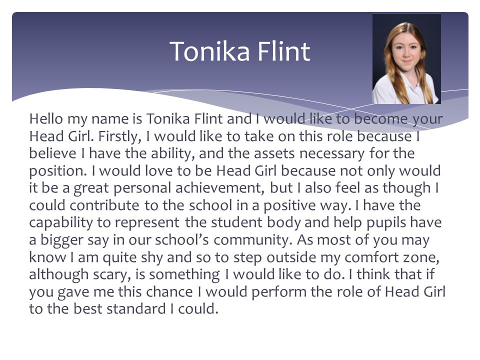 Hello my name is Tonika Flint and I would like to become your Head Girl. Firstly, I would like to take on this role because I believe I have the abili