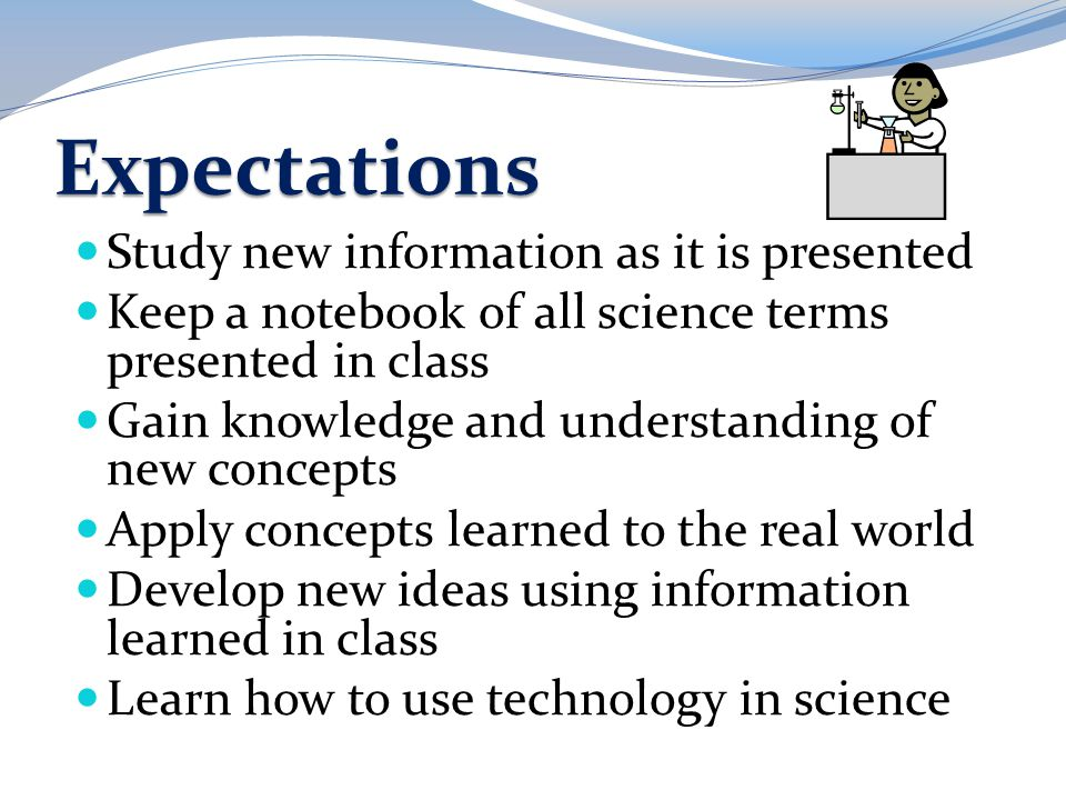 Expectations Study new information as it is presented Keep a notebook of all science terms presented in class Gain knowledge and understanding of new