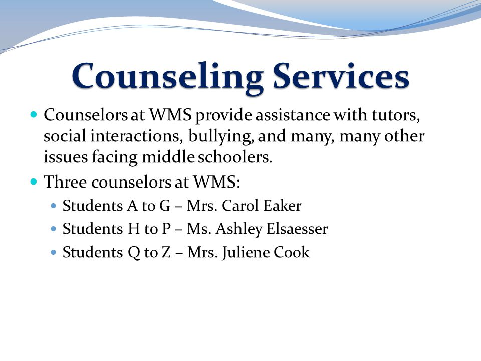 Counseling Services Counselors at WMS provide assistance with tutors, social interactions, bullying, and many, many other issues facing middle schoole