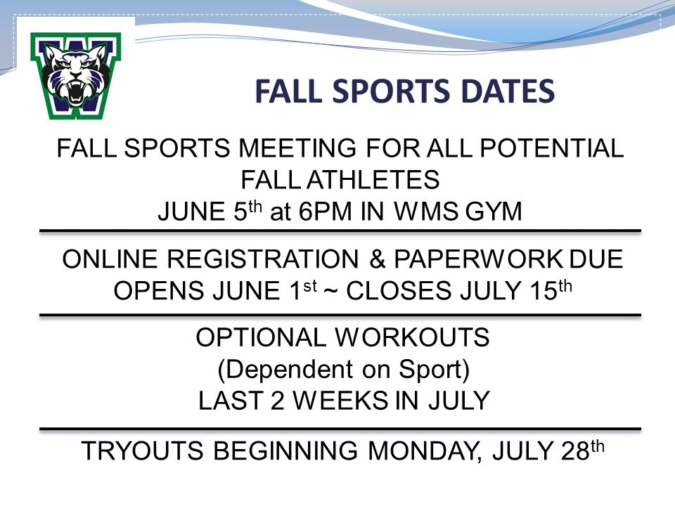 FALL SPORTS DATES ONLINE REGISTRATION & PAPERWORK DUE OPENS JUNE 1 st ~ CLOSES JULY 15 th OPTIONAL WORKOUTS (Dependent on Sport) LAST 2 WEEKS IN JULY