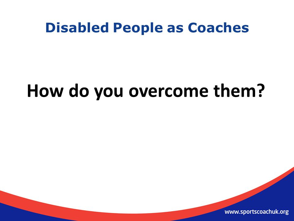 Disabled People as Coaches How do you overcome them