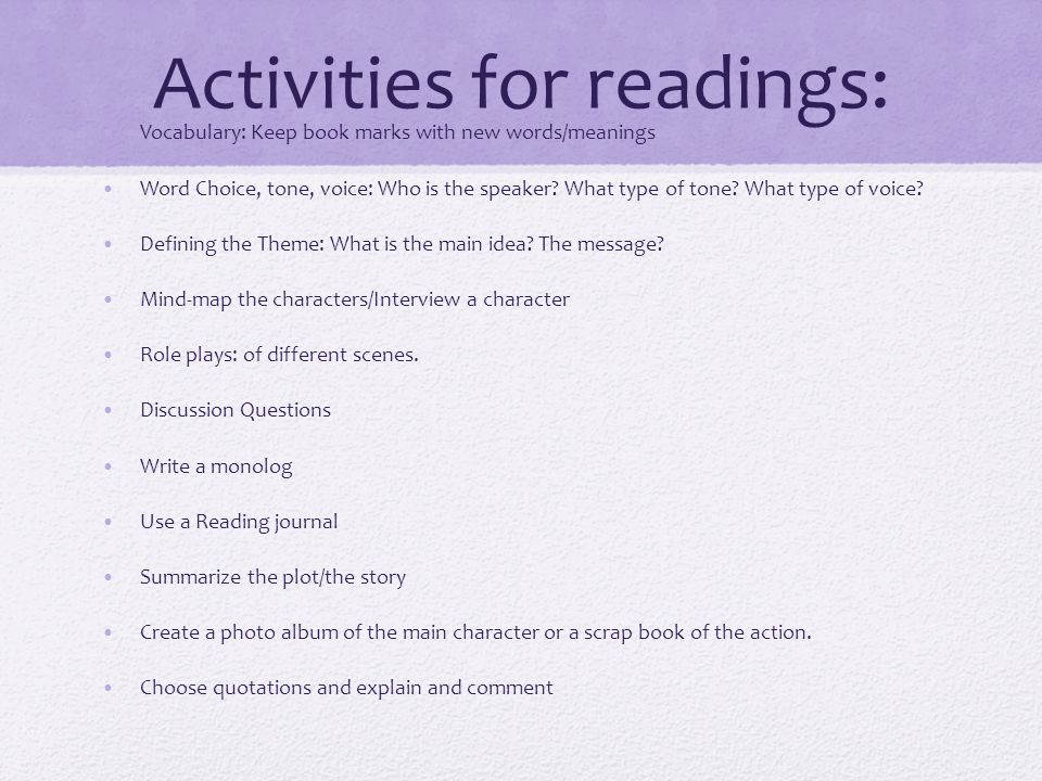 Activities for readings: Vocabulary: Keep book marks with new words/meanings Word Choice, tone, voice: Who is the speaker? What type of tone? What typ