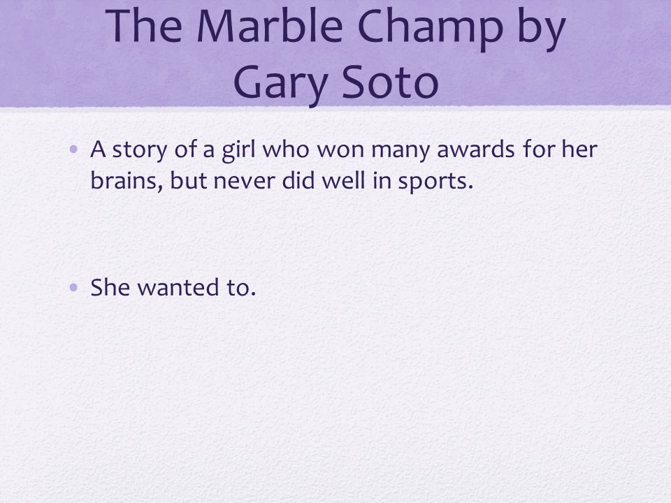 The Marble Champ by Gary Soto A story of a girl who won many awards for her brains, but never did well in sports. She wanted to.