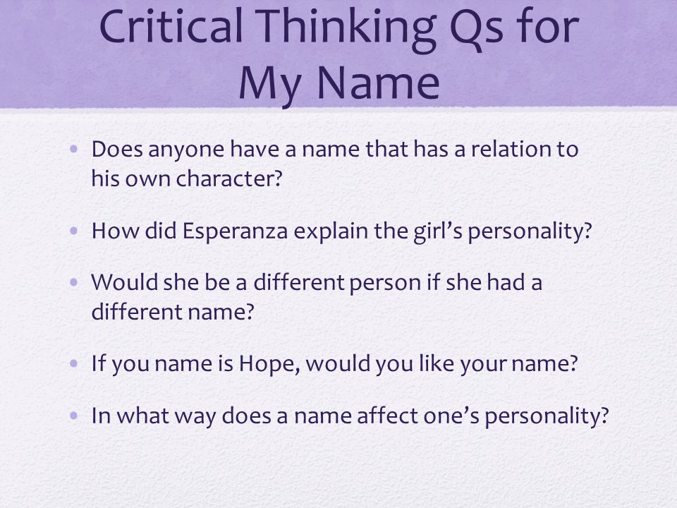Critical Thinking Qs for My Name Does anyone have a name that has a relation to his own character? How did Esperanza explain the girls personality? Wo