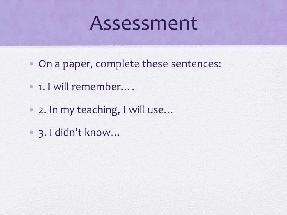 Assessment On a paper, complete these sentences: 1. I will remember…. 2. In my teaching, I will use… 3. I didnt know…