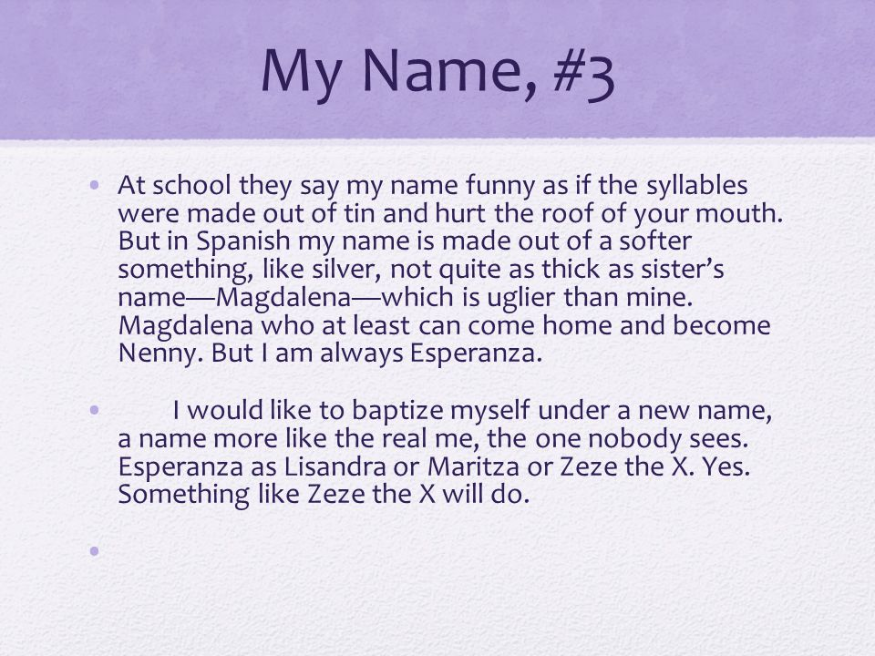 My Name, #3 At school they say my name funny as if the syllables were made out of tin and hurt the roof of your mouth. But in Spanish my name is made