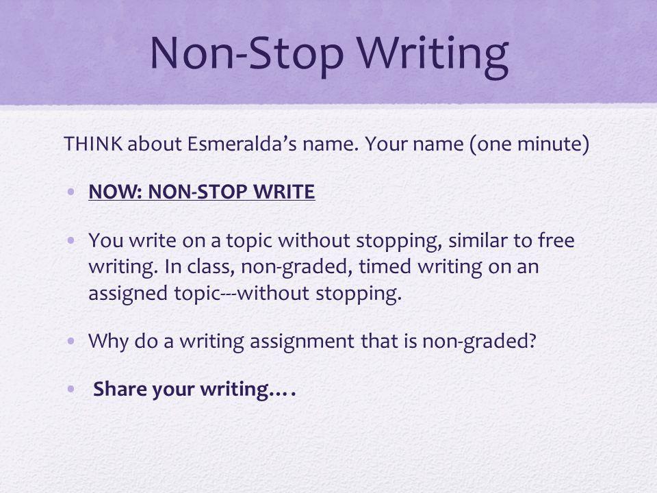 Non-Stop Writing THINK about Esmeraldas name. Your name (one minute) NOW: NON-STOP WRITE You write on a topic without stopping, similar to free writin