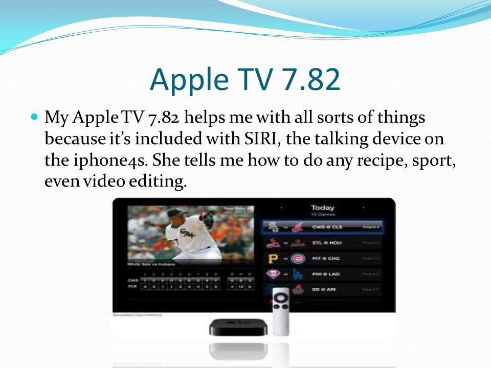 Apple TV 7.82 My Apple TV 7.82 helps me with all sorts of things because its included with SIRI, the talking device on the iphone4s.