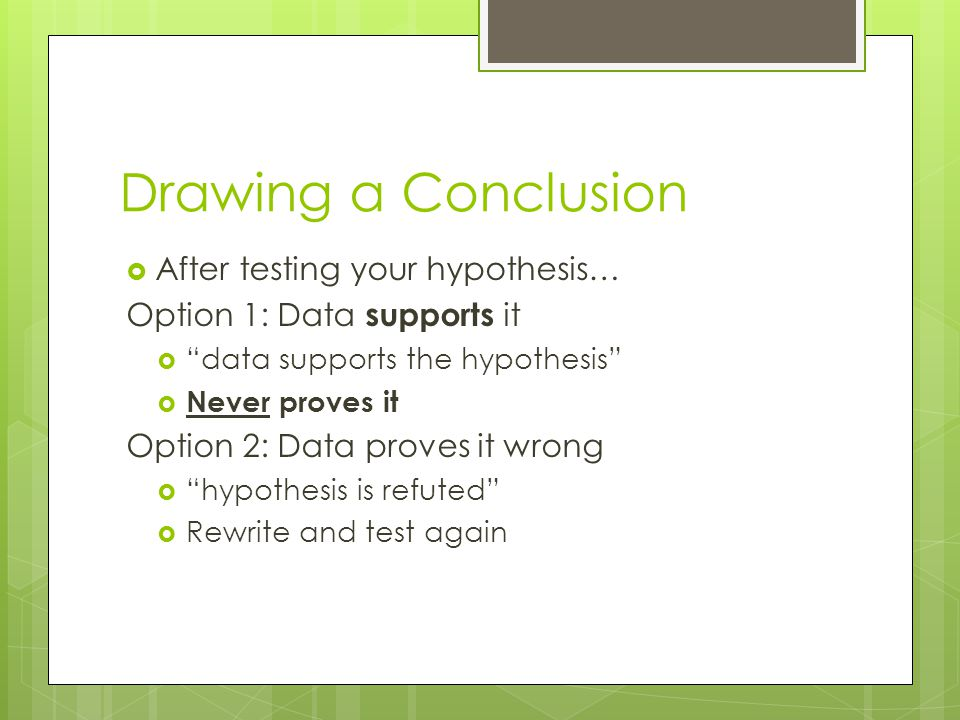 Drawing a Conclusion After testing your hypothesis… Option 1: Data supports it data supports the hypothesis Never proves it Option 2: Data proves it w