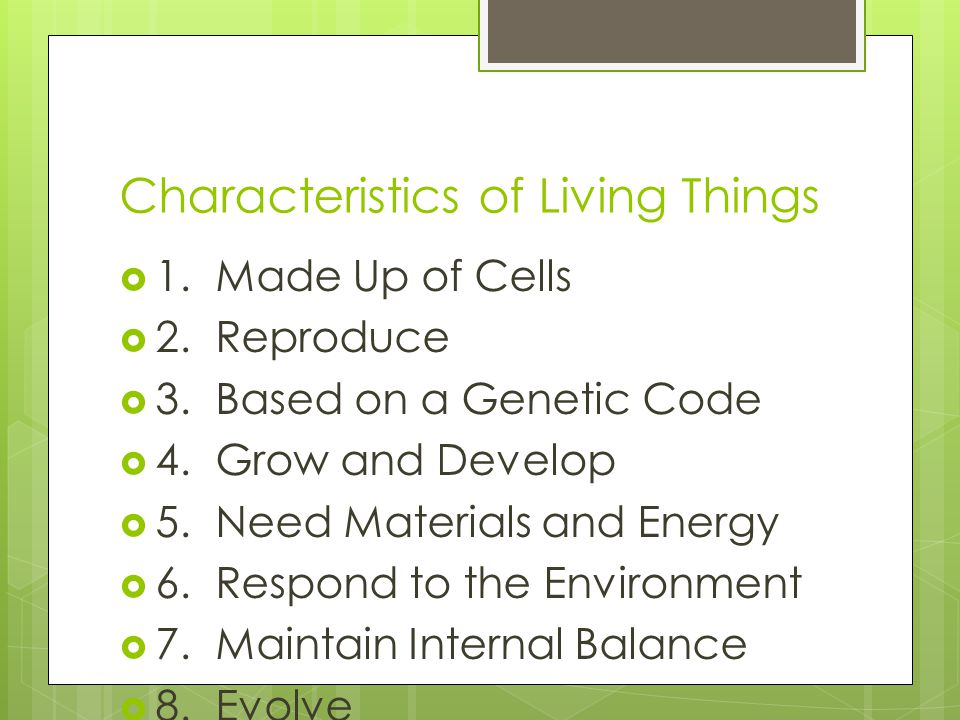 Characteristics of Living Things 1.Made Up of Cells 2.Reproduce 3.Based on a Genetic Code 4.Grow and Develop 5.Need Materials and Energy 6.Respond to