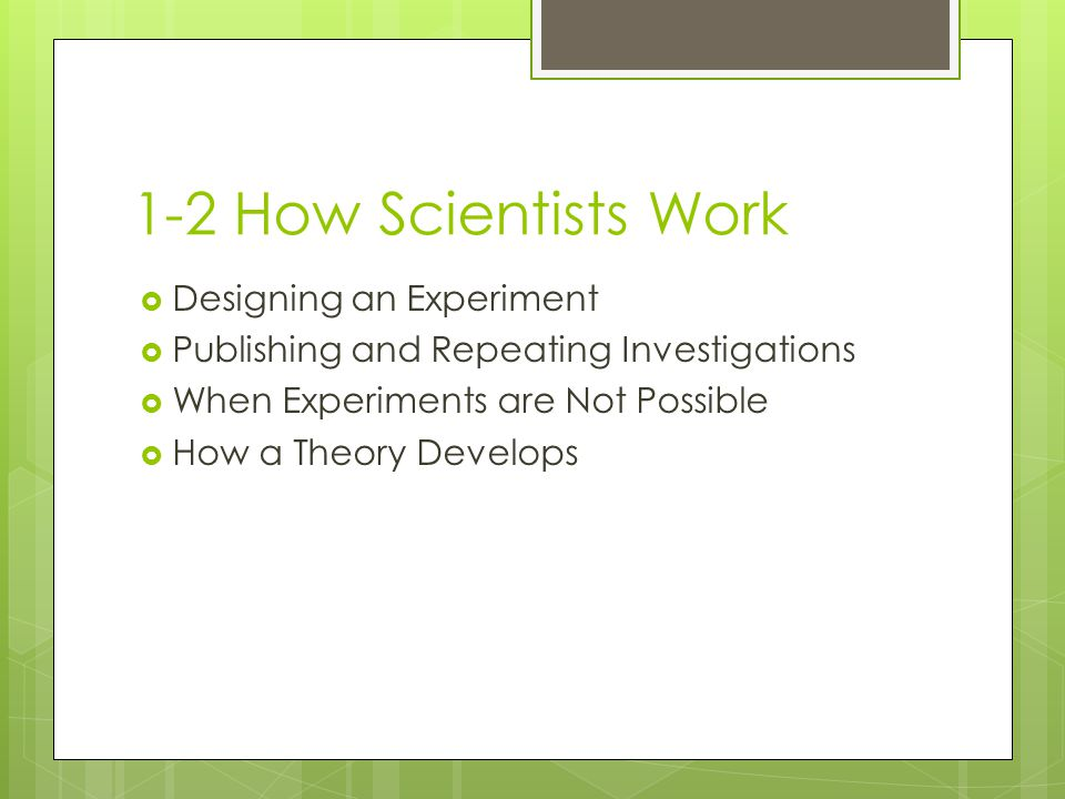 1-2 How Scientists Work Designing an Experiment Publishing and Repeating Investigations When Experiments are Not Possible How a Theory Develops