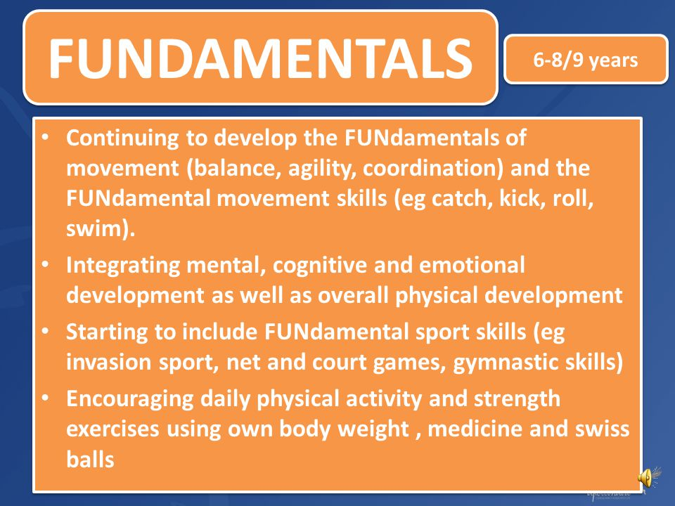 Fitness and movement skills developed as a FUN part of daily life Development of sound FUNdamentals of movement: balance, agility and coordination Dev